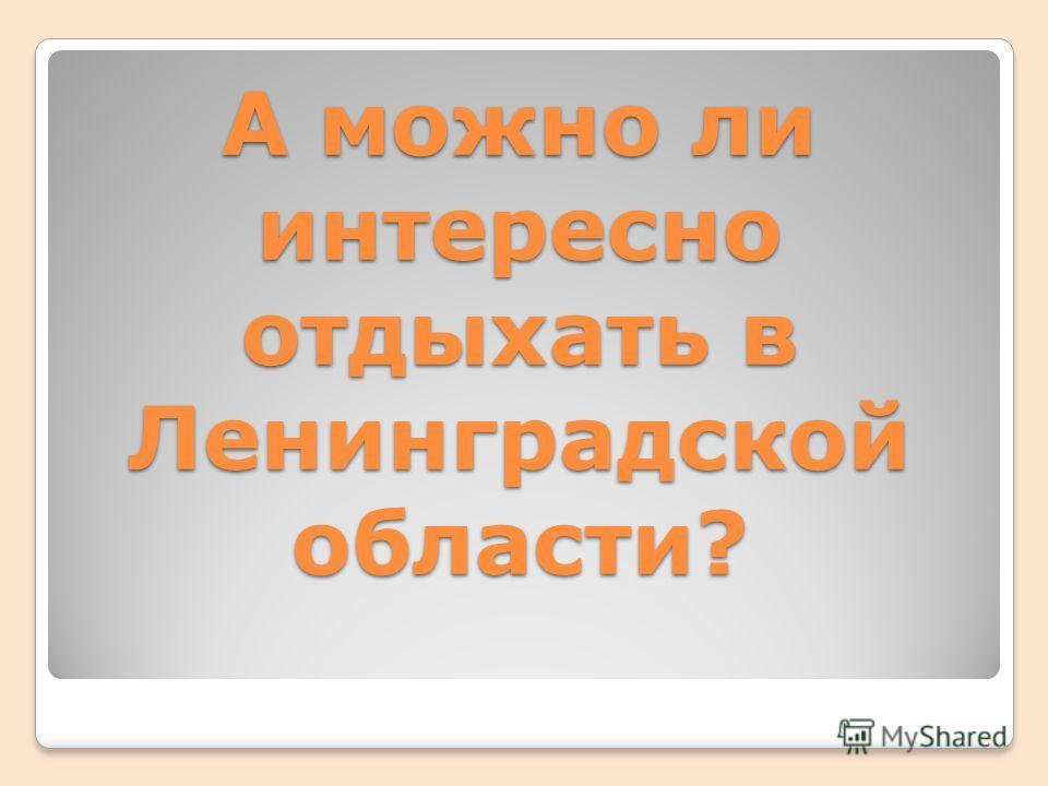 А можно ли интересно отдыхать в Ленинградской области?