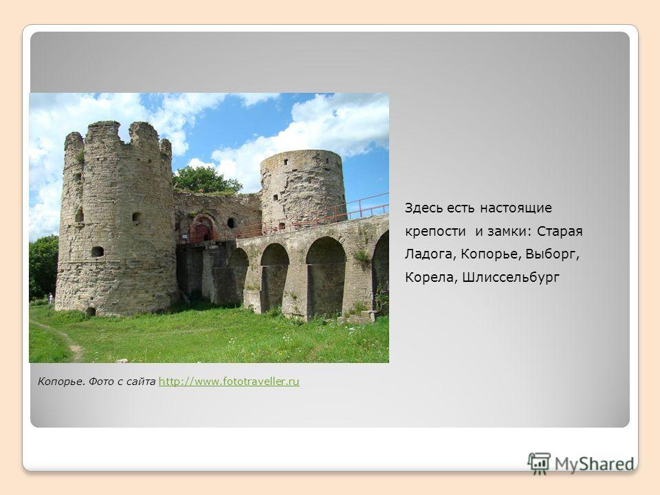 Здесь есть настоящие крепости и замки: Старая Ладога, Копорье, Выборг, Корела, Шлиссельбург Копорье. Фото с сайта http://www.fototraveller.ruhttp://www.fototraveller.ru