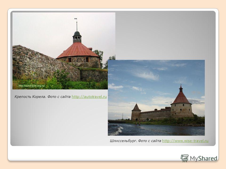 Крепость Корела. Фото с сайта http://autotravel.ruhttp://autotravel.ru Шлиссельбург. Фото с сайта http://www.wise-travel.ruhttp://www.wise-travel.ru