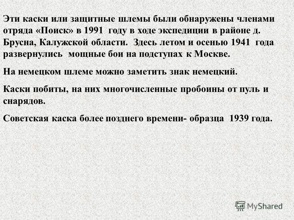 Эти каски или защитные шлемы были обнаружены членами отряда «Поиск» в 1991 году в ходе экспедиции в районе д. Брусна, Калужской области. Здесь летом и осенью 1941 года развернулись мощные бои на подступах к Москве. На немецком шлеме можно заметить зн