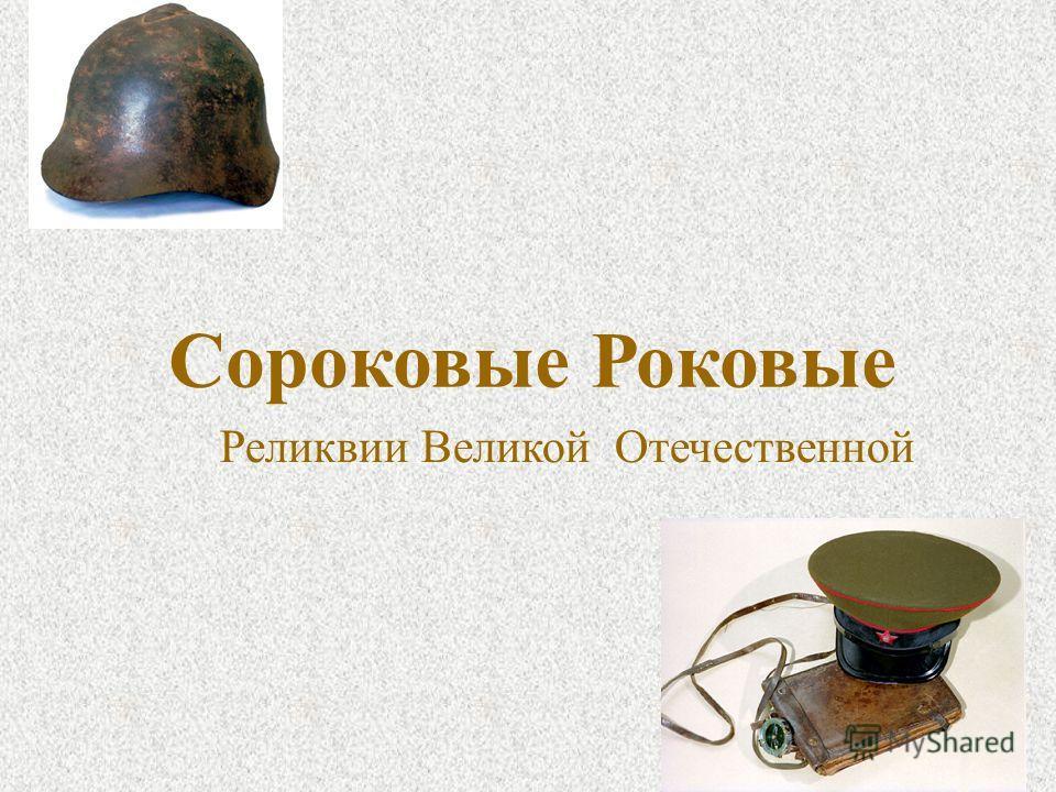 Реликвии Великой Отечественной Сороковые Роковые