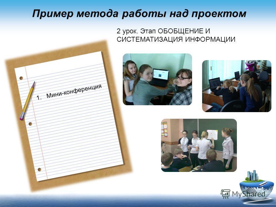 Пример метода работы над проектом 2 урок. Этап ОБОБЩЕНИЕ И СИСТЕМАТИЗАЦИЯ ИНФОРМАЦИИ 1.Мини-конференция
