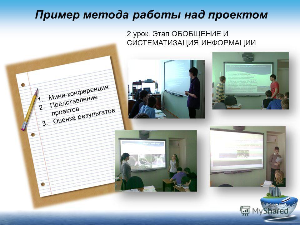 Пример метода работы над проектом 2 урок. Этап ОБОБЩЕНИЕ И СИСТЕМАТИЗАЦИЯ ИНФОРМАЦИИ 1.Мини-конференция 2.Представление проектов 3.Оценка результатов