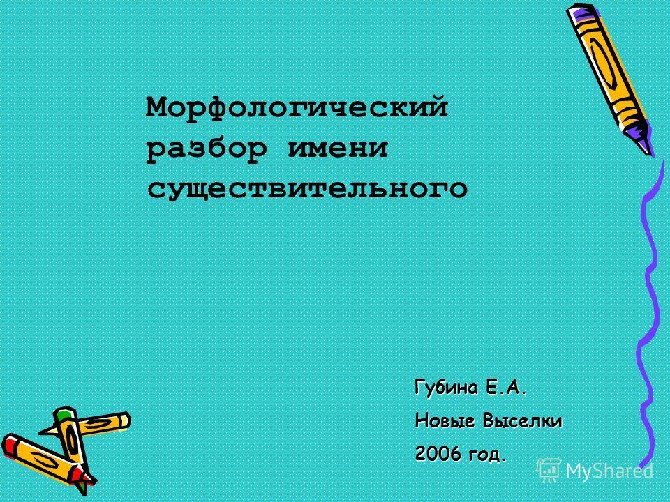 Губина Е.А. Новые Выселки 2006 год. Морфологический разбор имени существительного