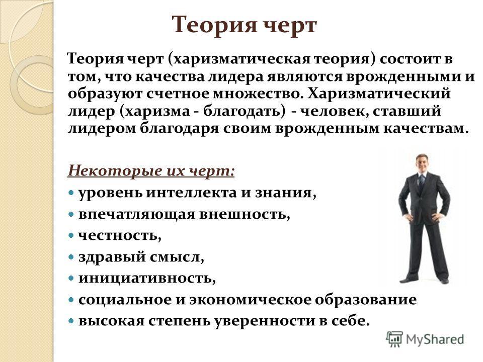 Теория черт Теория черт (харизматическая теория) состоит в том, что качества лидера являются врожденными и образуют счетное множество. Харизматический лидер (харизма - благодать) - человек, ставший лидером благодаря своим врожденным качествам. Некото