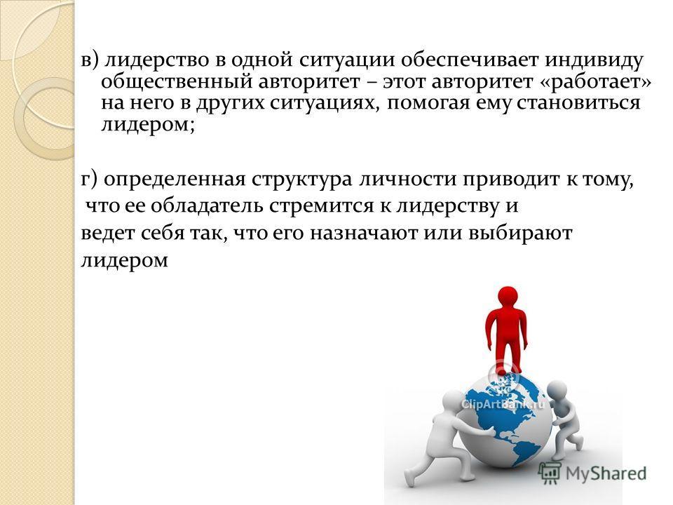 в) лидерство в одной ситуации обеспечивает индивиду общественный авторитет – этот авторитет «работает» на него в других ситуациях, помогая ему становиться лидером; г) определенная структура личности приводит к тому, что ее обладатель стремится к лиде