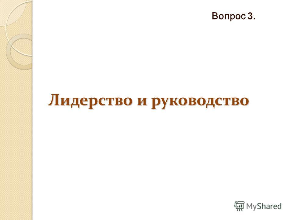 Лидерство и руководство Вопрос 3.
