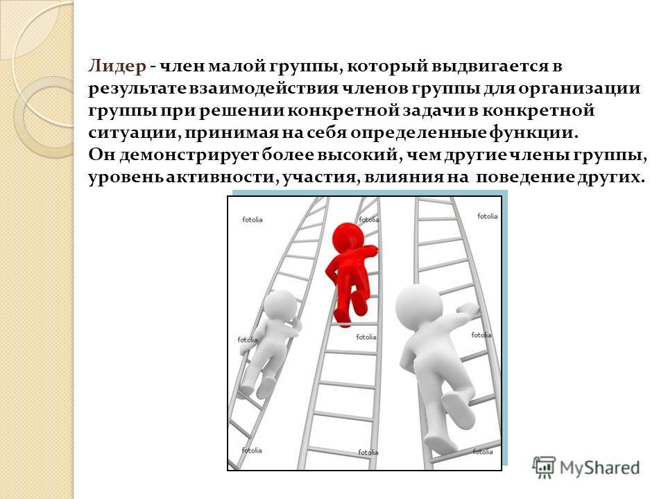 Лидер - член малой группы, который выдвигается в результате взаимодействия членов группы для организации группы при решении конкретной задачи в конкретной ситуации, принимая на себя определенные функции. Он демонстрирует более высокий, чем другие чле