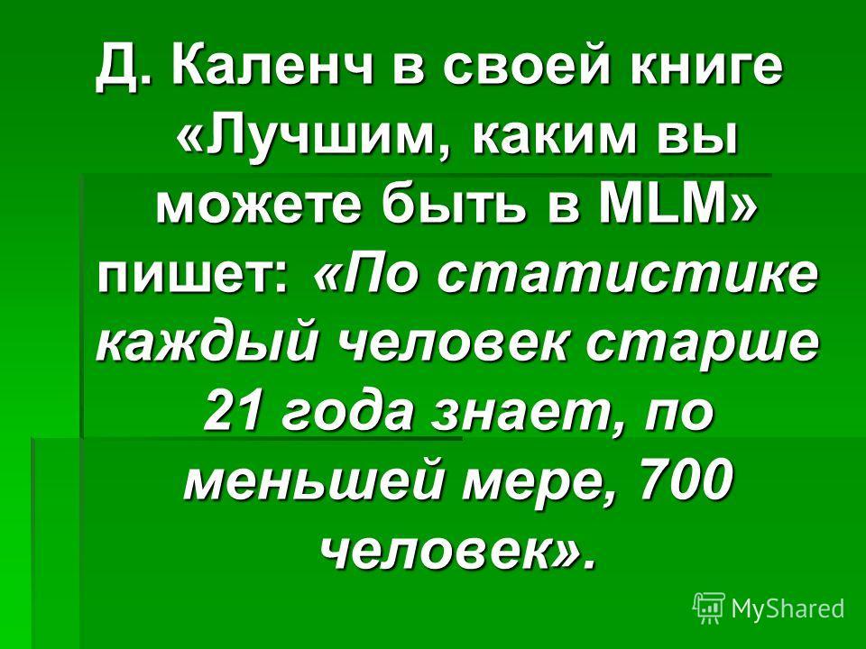 Д. Каленч в своей книге «Лучшим, каким вы можете быть в MLM» пишет: «По статистике каждый человек старше 21 года знает, по меньшей мере, 700 человек».