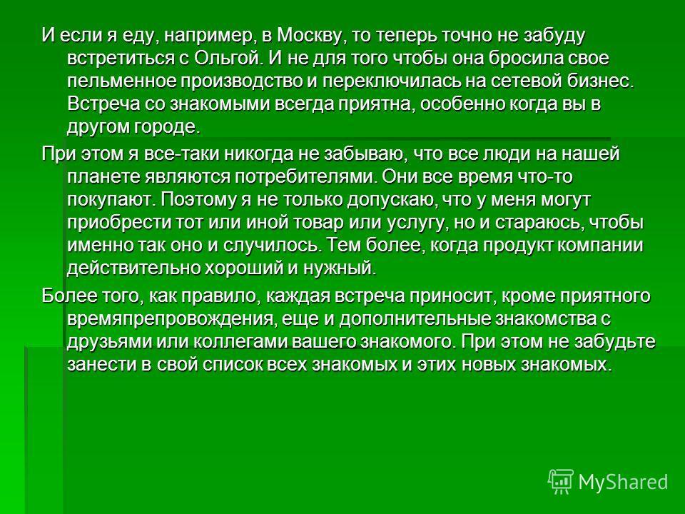 И если я еду, например, в Москву, то теперь точно не забуду встретиться с Ольгой. И не для того чтобы она бросила свое пельменное производство и переключилась на сетевой бизнес. Встреча со знакомыми всегда приятна, особенно когда вы в другом городе.