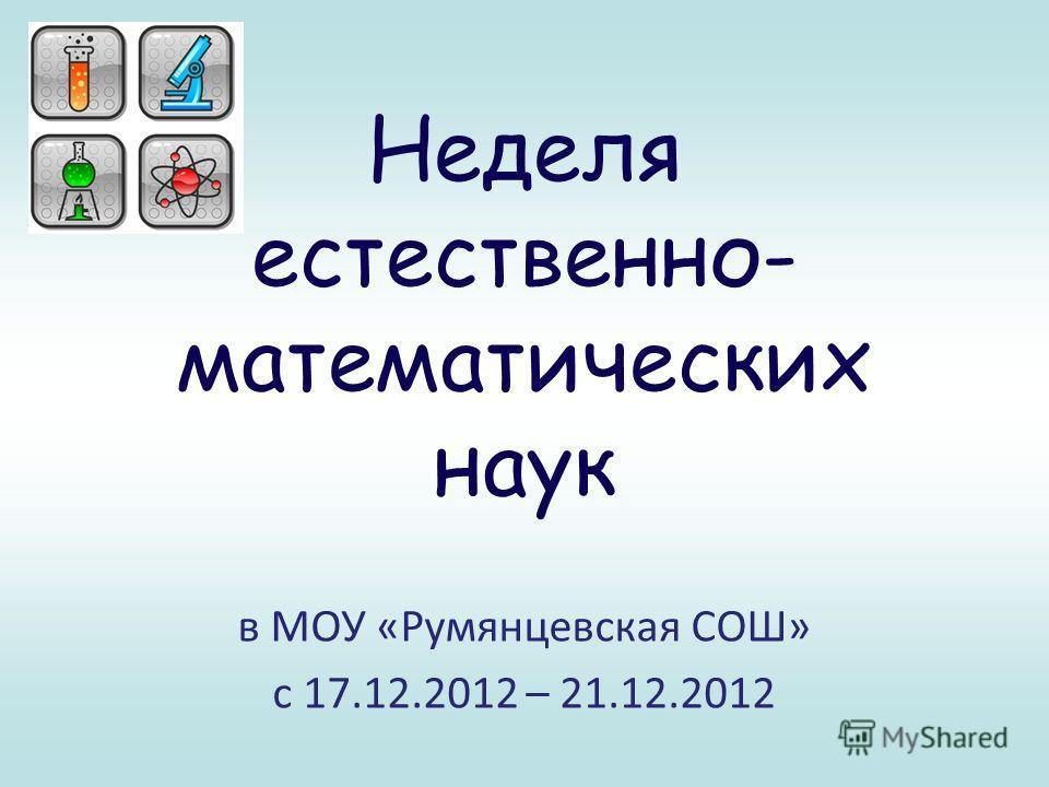 Неделя естественно- математических наук в МОУ «Румянцевская СОШ» с 17.12.2012 – 21.12.2012
