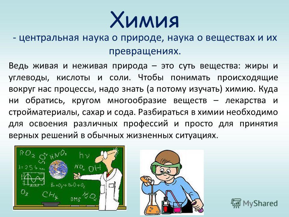 Химия - центральная наука о природе, наука о веществах и их превращениях. Ведь живая и неживая природа – это суть вещества: жиры и углеводы, кислоты и соли. Чтобы понимать происходящие вокруг нас процессы, надо знать (а потому изучать) химию. Куда ни