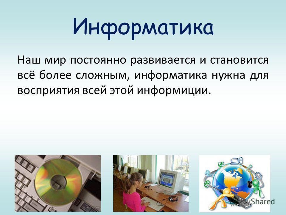 Информатика Наш мир постоянно развивается и становится всё более сложным, информатика нужна для восприятия всей этой информиции.