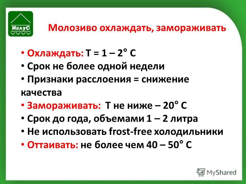 Молозиво охлаждать, замораживать Охлаждать: Т = 1 – 2° С Срок не более одной недели Признаки расслоения = снижение качества Замораживать: T не ниже – 20° С Срок до года, объемами 1 – 2 литра Не использовать frost-free холодильники Оттаивать: не более