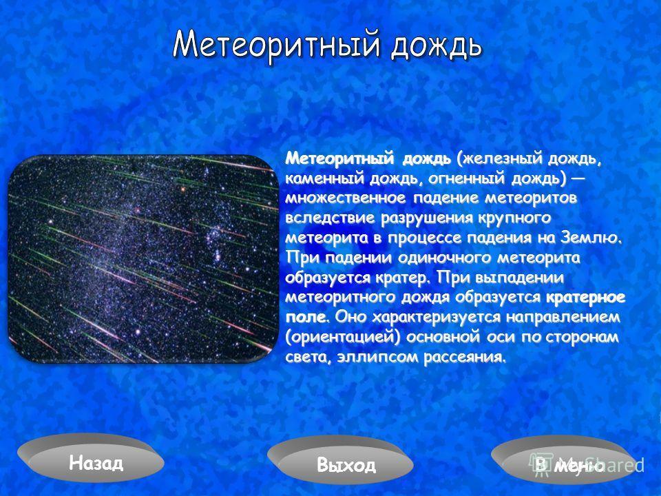 Метеоритный дождь (железный дождь, каменный дождь, огненный дождь) множественное падение метеоритов вследствие разрушения крупного метеорита в процессе падения на Землю. При падении одиночного метеорита образуется кратер. При выпадении метеоритного д