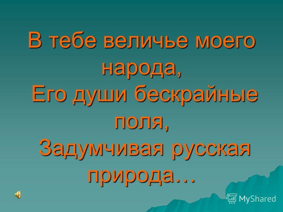 В тебе величье моего народа, Его души бескрайные поля, Задумчивая русская природа…