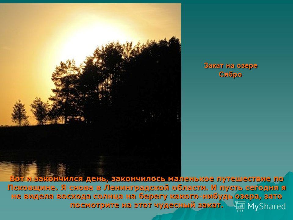 Закат на озере Сябро Вот и закончился день, закончилось маленькое путешествие по Псковщине. Я снова в Ленинградской области. И пусть сегодня я не видела восхода солнца на берегу какого-нибудь озера, зато посмотрите на этот чудесный закат.