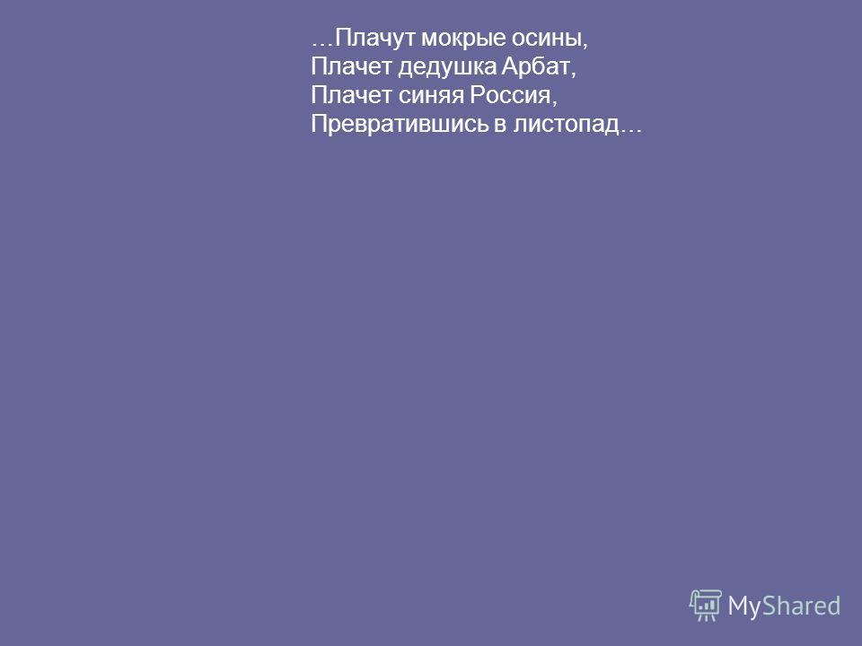 …Плачут мокрые осины, Плачет дедушка Арбат, Плачет синяя Россия, Превратившись в листопад…