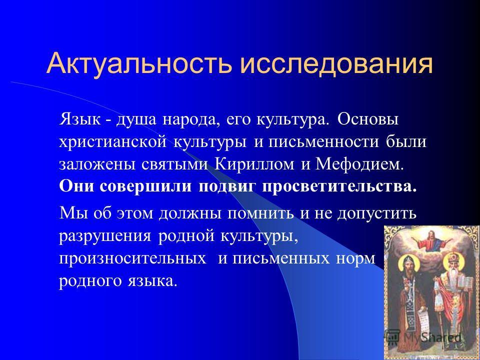 Актуальность исследования Язык - душа народа, его культура. Основы христианской культуры и письменности были заложены святыми Кириллом и Мефодием. Они совершили подвиг просветительства. Мы об этом должны помнить и не допустить разрушения родной культ