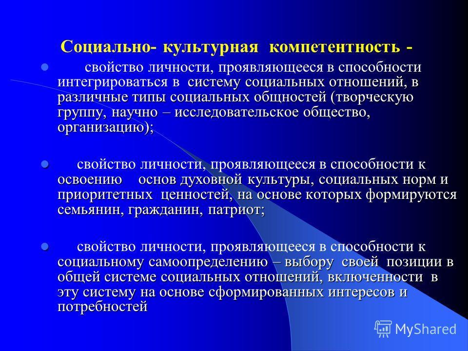 - Социально- культурная компетентность - систему социальных отношений, в различные типы социальных общностей (творческую группу, научно – исследовательское общество, организацию); свойство личности, проявляющееся в способности интегрироваться в систе