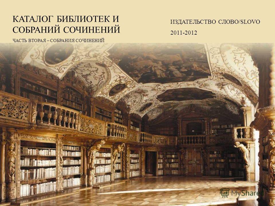 КАТАЛОГ БИБЛИОТЕК И СОБРАНИЙ СОЧИНЕНИЙ ЧАСТЬ ВТОРАЯ – СОБРАНИЯ СОЧИНЕНИЙ ИЗДАТЕЛЬСТВО СЛОВО/SLOVO 2011-2012