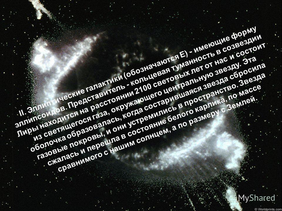 II. Эллиптические галактики (обозначаются Е) - имеющие форму эллипсоидов. Представитель - кольцевая туманность в созвездии Лиры находится на расстоянии 2100 световых лет от нас и состоит из светящегося газа, окружающего центральную звезду. Эта оболоч