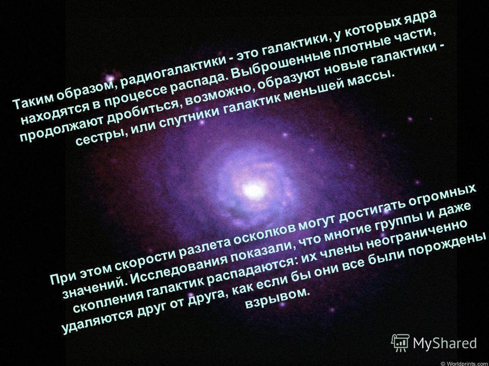 Таким образом, радиогалактики - это галактики, у которых ядра находятся в процессе распада. Выброшенные плотные части, продолжают дробиться, возможно, образуют новые галактики - сестры, или спутники галактик меньшей массы. При этом скорости разлета о