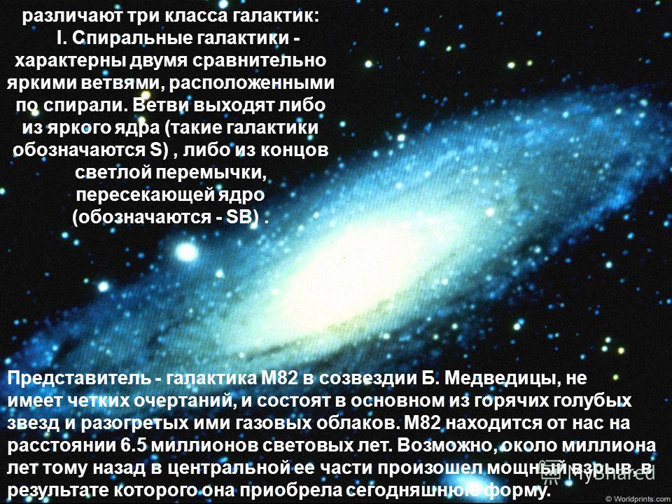 различают три класса галактик: I. Спиральные галактики - характерны двумя сравнительно яркими ветвями, расположенными по спирали. Ветви выходят либо из яркого ядра (такие галактики обозначаются S), либо из концов светлой перемычки, пересекающей ядро