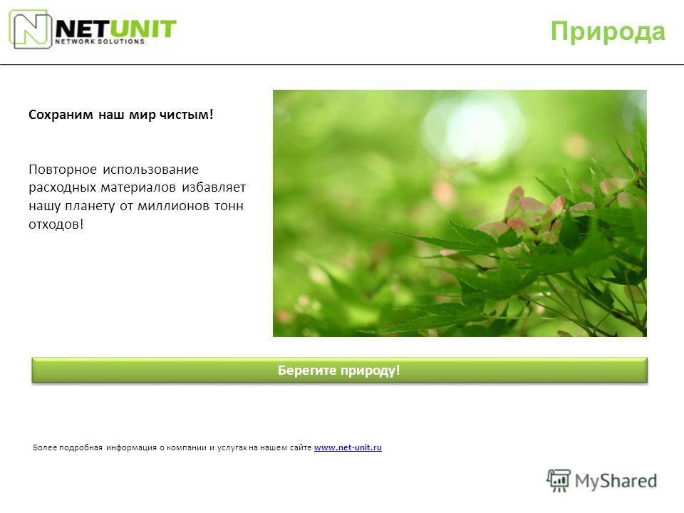 Более подробная информация о компании и услугах на нашем сайте www.net-unit.ruwww.net-unit.ru Берегите природу! Сохраним наш мир чистым! Повторное использование расходных материалов избавляет нашу планету от миллионов тонн отходов! Природа
