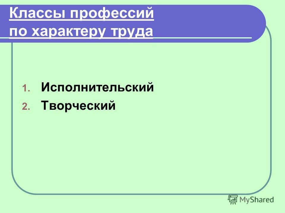 Классы профессий по характеру труда 1. Исполнительский 2. Творческий