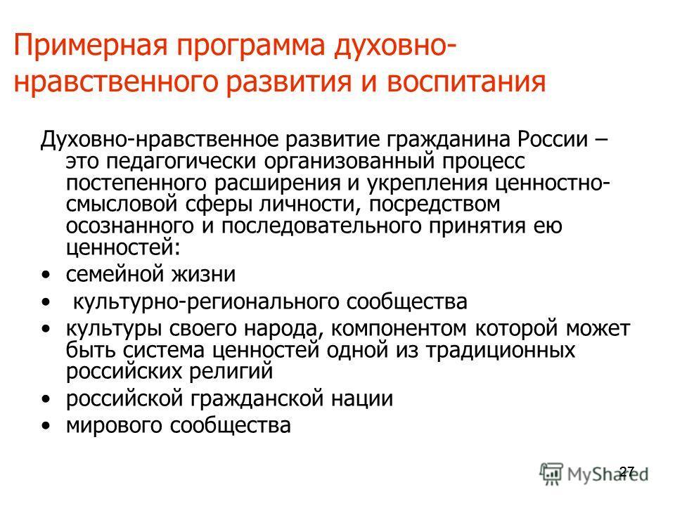 27 Примерная программа духовно- нравственного развития и воспитания Духовно-нравственное развитие гражданина России – это педагогически организованный процесс постепенного расширения и укрепления ценностно- смысловой сферы личности, посредством осозн