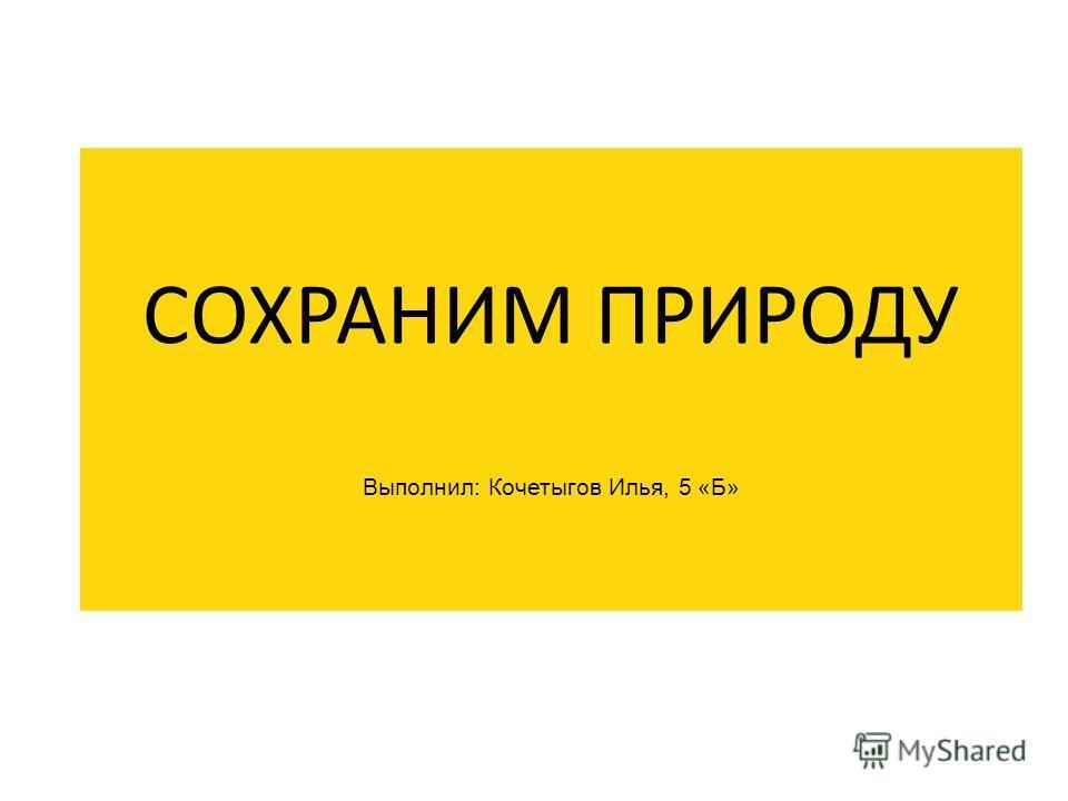 СОХРАНИМ ПРИРОДУ Выполнил: Кочетыгов Илья, 5 «Б»