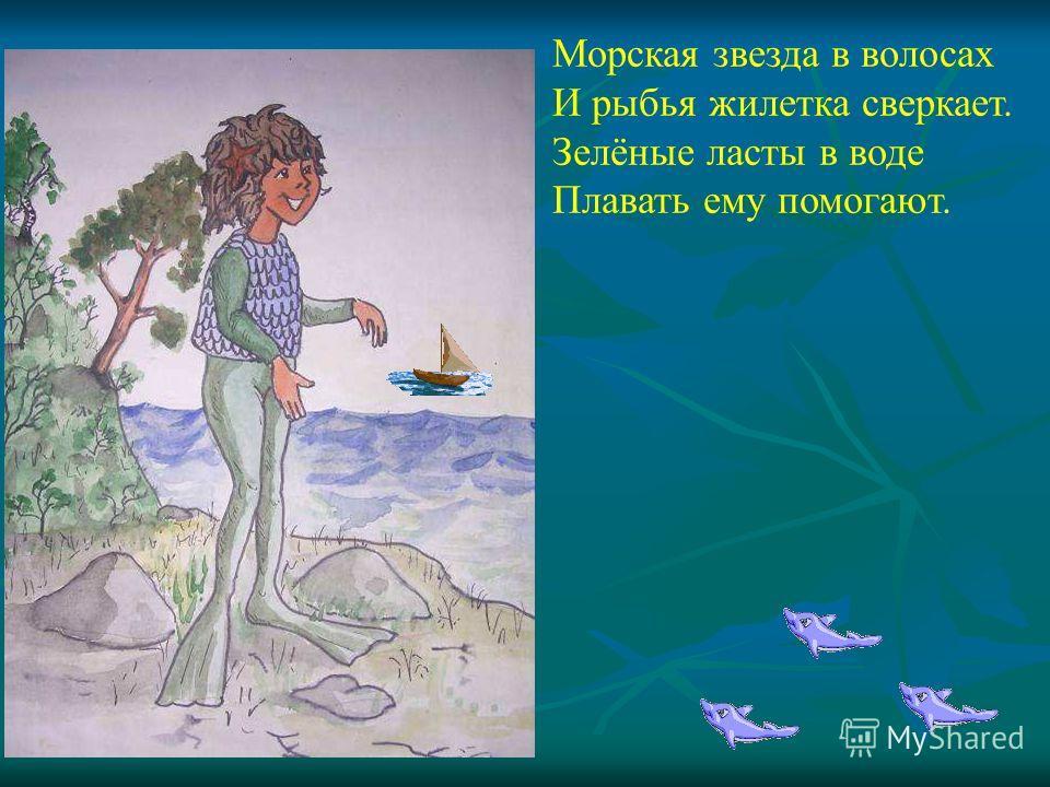 Морская звезда в волосах И рыбья жилетка сверкает. Зелёные ласты в воде Плавать ему помогают. Морская звезда в волосах И рыбья жилетка сверкает. Зелёные ласты в воде Плавать ему помогают.