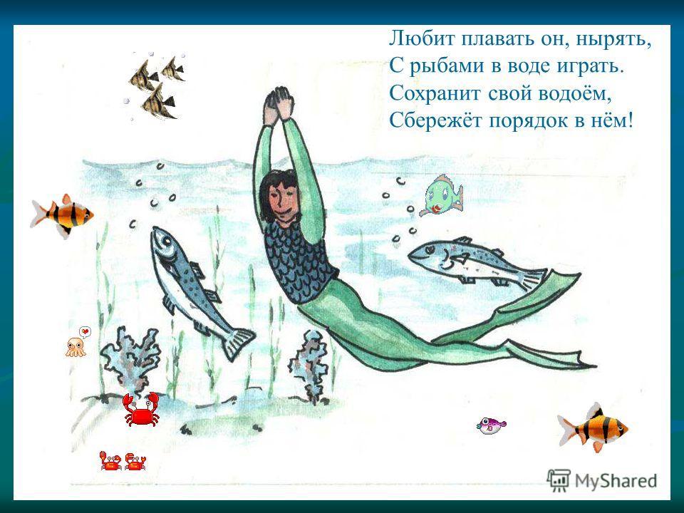 Любит плавать он, нырять, С рыбами в воде играть. Сохранит свой водоём, Сбережёт порядок в нём! Любит плавать он, нырять, С рыбами в воде играть. Сохранит свой водоём, Сбережёт порядок в нём!