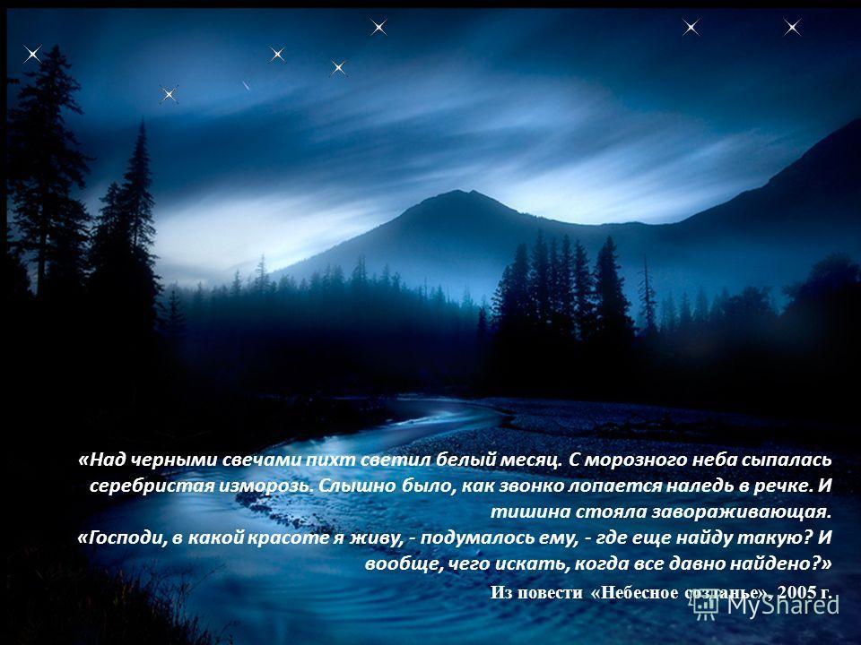 «Над черными свечами пихт светил белый месяц. С морозного неба сыпалась серебристая изморозь. Слышно было, как звонко лопается наледь в речке. И тишина стояла завораживающая. «Господи, в какой красоте я живу, - подумалось ему, - где еще найду такую?