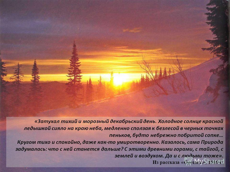 «Затухал тихий и морозный декабрьский день. Холодное солнце красной ледышкой сияло на краю неба, медленно сползая к безлесой в черных точках пеньков, будто небрежно побритой сопке… Кругом тихо и спокойно, даже как-то умиротворенно. Казалось, сама При