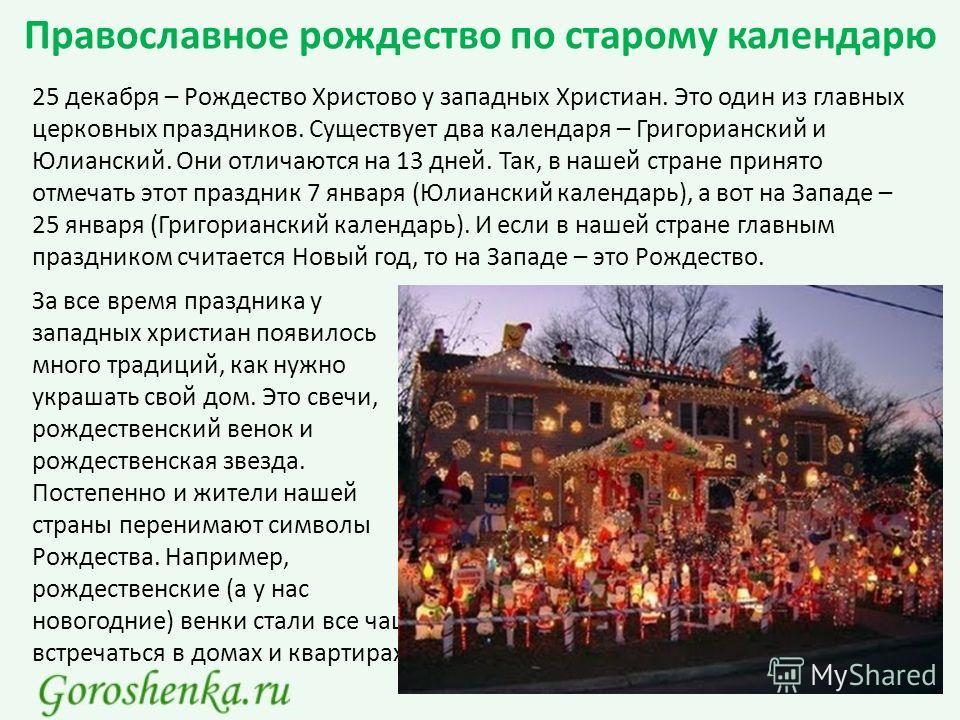 Православное рождество по старому календарю 25 декабря – Рождество Христово у западных Христиан. Это один из главных церковных праздников. Существует два календаря – Григорианский и Юлианский. Они отличаются на 13 дней. Так, в нашей стране принято от
