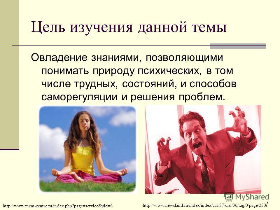 Цель изучения данной темы Овладение знаниями, позволяющими понимать природу психических, в том числе трудных, состояний, и способов саморегуляции и решения проблем. http://www.mem-centre.ru/index.php?page=service&pid=3 http://www.newsland.ru/index/in