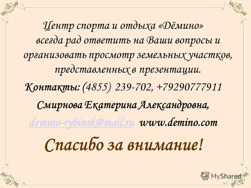 Центр спорта и отдыха «Дёмино» всегда рад ответить на Ваши вопросы и организовать просмотр земельных участков, представленных в презентации. Контакты: (4855) 239-702, +79290777911 Смирнова Екатерина Александровна, demino-rybinsk@mail.rudemino-rybinsk