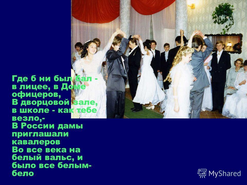 Где б ни был бал - в лицее, в Доме офицеров, В дворцовой зале, в школе - как тебе везло,- В России дамы приглашали кавалеров Во все века на белый вальс, и было все белым- бело