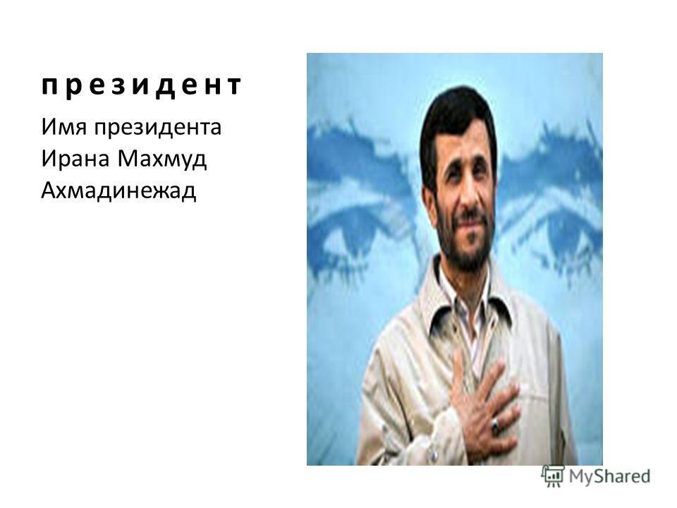 президент Имя президента Ирана Махмуд Ахмадинежад