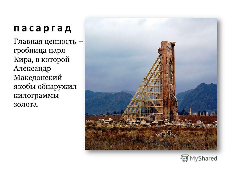 пасаргад Главная ценность – гробница царя Кира, в которой Александр Македонский якобы обнаружил килограммы золота.