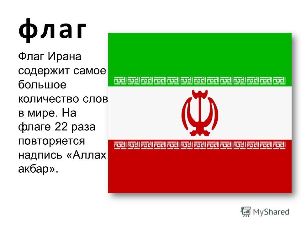 Флаг Ирана содержит самое большое количество слов в мире. На флаге 22 раза повторяется надпись «Аллах акбар».