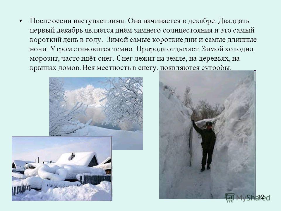 12 После осени наступает зима. Она начинается в декабре. Двадцать первый декабрь является днём зимнего солнцестояния и это самый короткий день в году. Зимой самые короткие дни и самые длинные ночи. Утром становится темно. Природа отдыхает.Зимой холод
