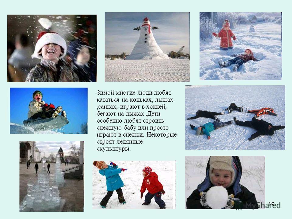 19 Зимой многие люди любят кататься на коньках, лыжах,санках, играют в хоккей, бегают на лыжах.Дети особенно любят строить снежную бабу или просто играют в снежки. Некоторые строят ледянные скульптуры.