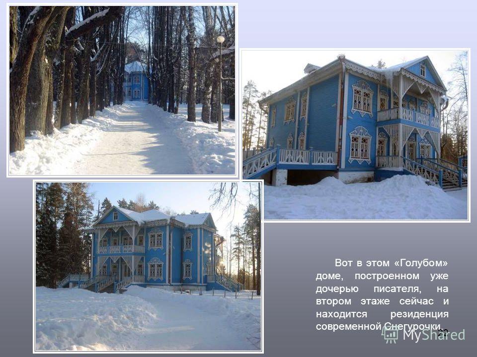 22 Вот в этом «Голубом» доме, построенном уже дочерью писателя, на втором этаже сейчас и находится резиденция современной Снегурочки.