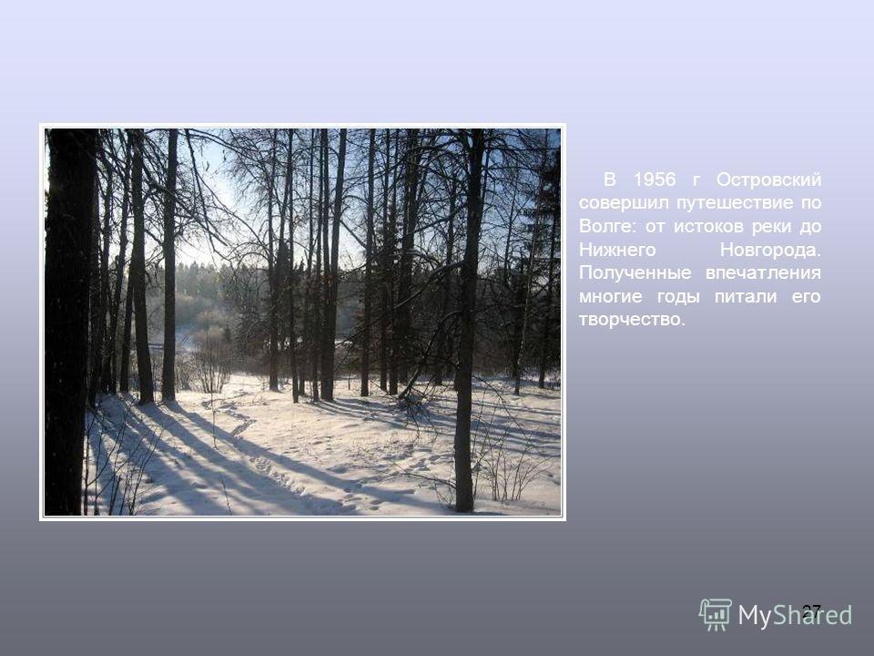 27 В 1956 г Островский совершил путешествие по Волге: от истоков реки до Нижнего Новгорода. Полученные впечатления многие годы питали его творчество.