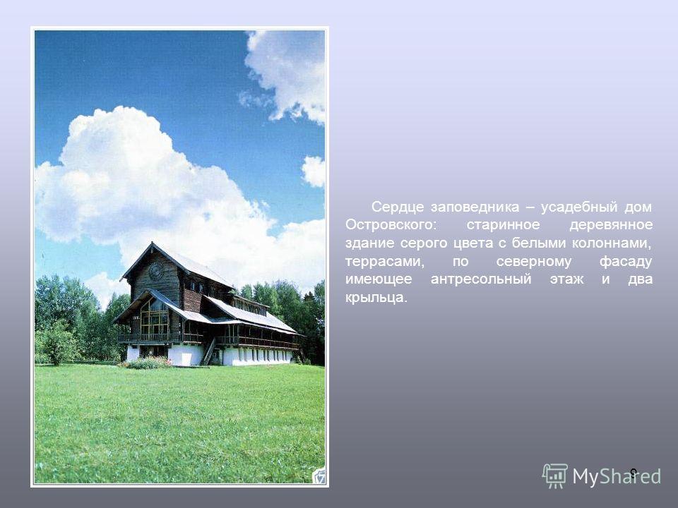9 Сердце заповедника – усадебный дом Островского: старинное деревянное здание серого цвета с белыми колоннами, террасами, по северному фасаду имеющее антресольный этаж и два крыльца.