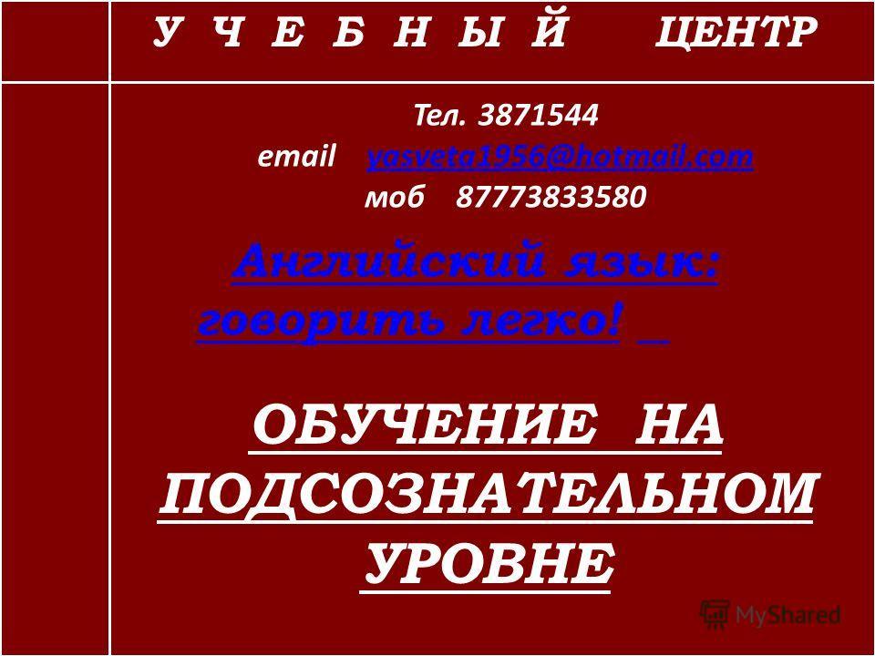 У Ч Е Б Н Ы Й ЦЕНТР Тел. 3871544 email yasveta1956@hotmail.com моб 87773833580yasveta1956@hotmail.com Английский язык: говорить легко!Английский язык: говорить легко! ОБУЧЕНИЕ НА ПОДСОЗНАТЕЛЬНОМ УРОВНЕ