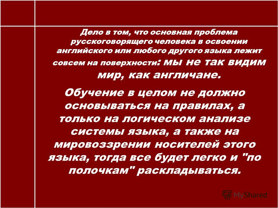 Дело в том, что основная проблема русскоговорящего человека в освоении английского или любого другого языка лежит совсем на поверхности : мы не так видим мир, как англичане. Обучение в целом не должно основываться на правилах, а только на логическом